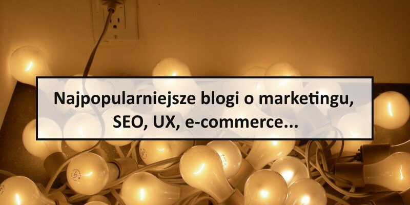 Najlepsze blogi o marketingu, SEO, UX, e-commerce...