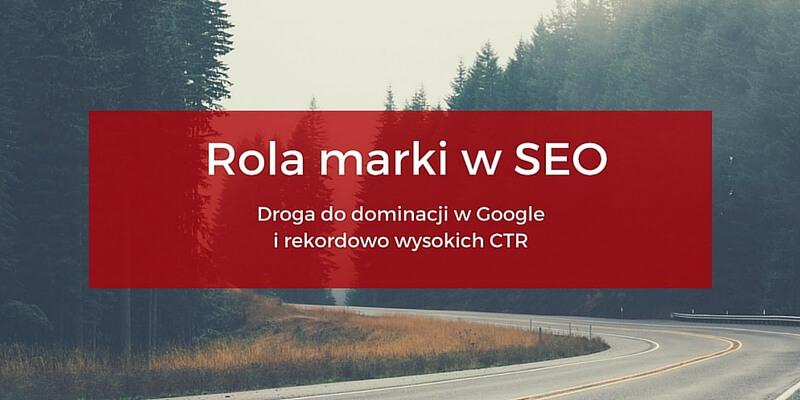 Rola marki w SEO - jak zdominować pierwszą stronę w Google i osiągać rekordowo wysokie CTR?
