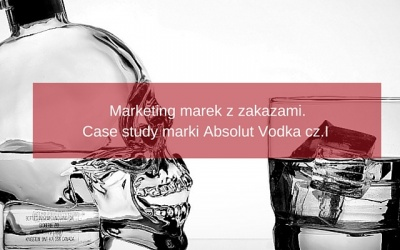Marketing marek z zakazami. Case study na przykładzie marki Absolut Vodka cz.I
