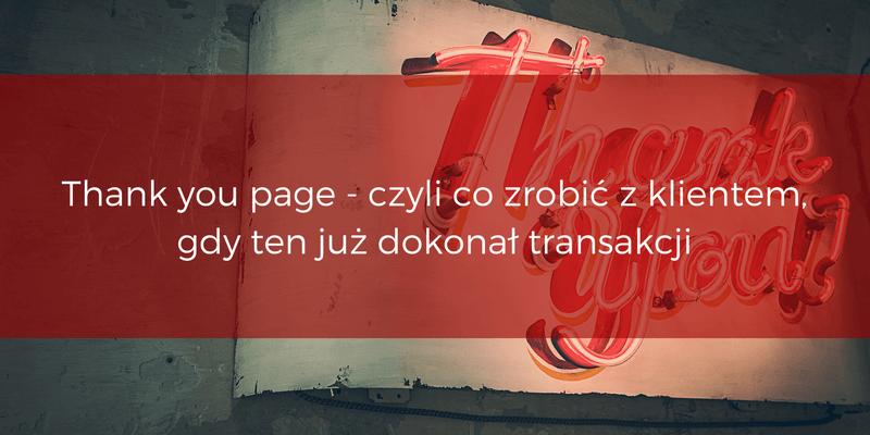 Thank you page - czyli co zrobić z klientem, gdy ten jużdokonał transakcji