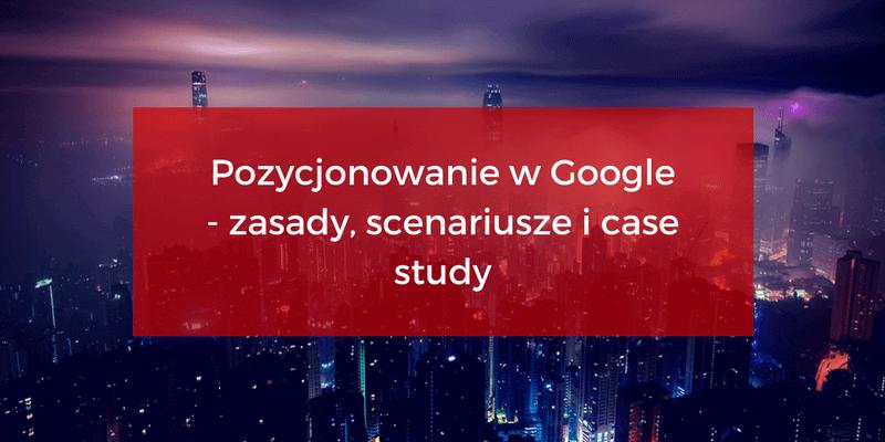 Pozycjonowanie w Google - zasady, porady i case study