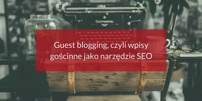 Guest blogging, czyli wpisy gościnne jako narzędzie SEO