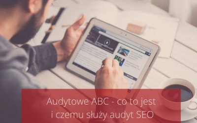 Audytowe ABC – co tojest iczemu służy audyt SEO