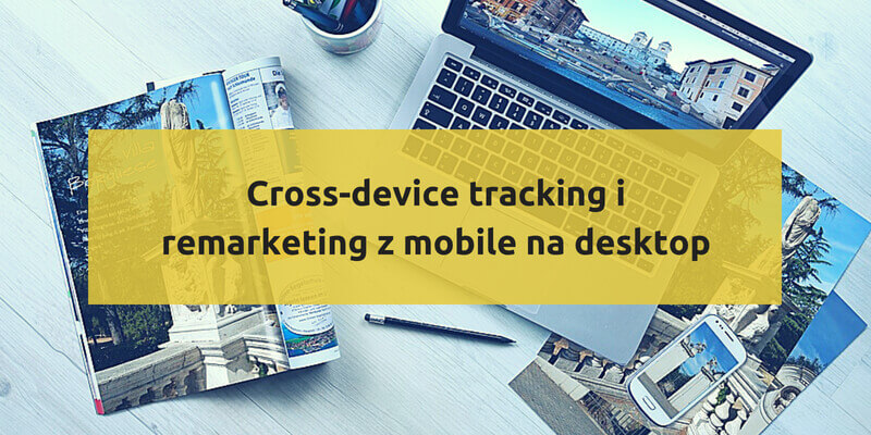 Cross-device tracking i remarketing z mobile na desktop